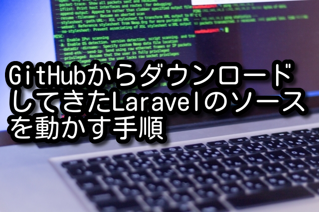 GitHubからダウンロードしてきたLaravelのソースを動かす手順